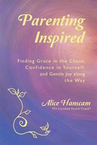 Parenting Inspired: Finding Grace in the Chaos, Confidence in Yourself, and Gentle Joy Along the Way