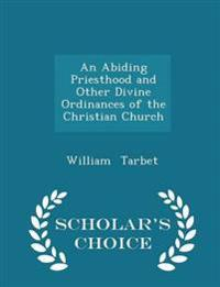 An Abiding Priesthood and Other Divine Ordinances of the Christian Church - Scholar's Choice Edition