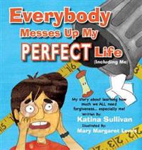 Everybody Messes Up My Perfect Life: My Story about Learning How We All Need Forgiveness... Especially Me!