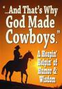 And That's Why God Made Cowboys.: A Heapin' Helpin' of Humor & Wisdom