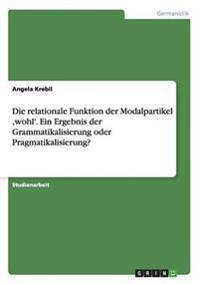 Die Relationale Funktion Der Modalpartikel, Wohl'. Ein Ergebnis Der Grammatikalisierung Oder Pragmatikalisierung?