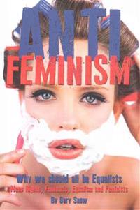 Anti-Feminism - Why We Should All Be Equalists: Mens Rights, Feminazis, Equalism and Feminists
