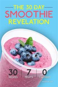 Smoothies: The 30 Day Smoothie Revelation - The Best 30 Smoothie Recipes on Earth, 1 Recipe for Every Day of the Month