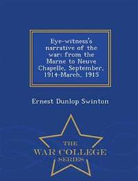 Eye-Witness's Narrative of the War; From the Marne to Neuve Chapelle, September, 1914-March, 1915 - War College Series