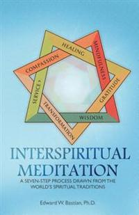 Interspiritual Meditation: A Seven-Step Process Drawn from the World's Spiritual Traditions