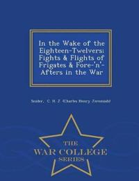 In the Wake of the Eighteen-Twelvers; Fights & Flights of Frigates & Fore-'N'-Afters in the War - War College Series