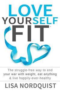 Love Yourself Fit: The Struggle-Free Way to End Your War with Weight, Eat Anything & Live Happily-Ever-Healthy