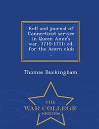 Roll and Journal of Connecticut Service in Queen Anne's War, 1710-1711; Ed. for the Acorn Club .. - War College Series