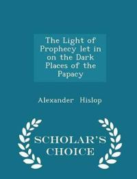 The Light of Prophecy Let in on the Dark Places of the Papacy - Scholar's Choice Edition