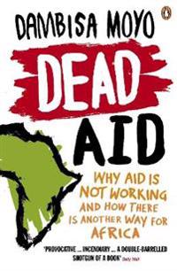 Dead aid - why aid is not working and how there is another way for africa