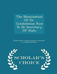 The Nomination of Dr. Condoleezza Rice to Be Secretary of State - Scholar's Choice Edition
