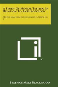 A Study of Mental Testing in Relation to Anthropology: Mental Measurement Monographs, Serial No. 4