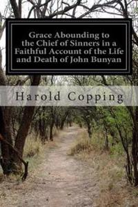 Grace Abounding to the Chief of Sinners in a Faithful Account of the Life and Death of John Bunyan: Or a Brief Relation of the Exceeding Mercy of God