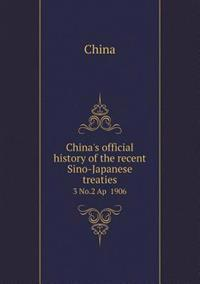 China's Official History of the Recent Sino-Japanese Treaties 3 No.2 AP 1906