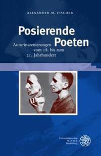 Posierende Poeten: Autorinszenierungen Vom 18. Bis Zum 21. Jahrhundert