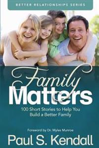 Family Matters: 100 Short Stories to Help You Build a Better Family
