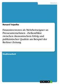 Finanzinvestoren ALS Mehrheitseigner an Presseunternehmen - Zielkonflikte Zwischen Okonomischem Erfolg Und Publizistischer Qualitat Am Beispiel Der Berliner Zeitung