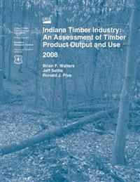Indiana Timber Industry: An Assessment of Timber Product Output and Use 2008