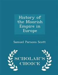 History of the Moorish Empire in Europe - Scholar's Choice Edition