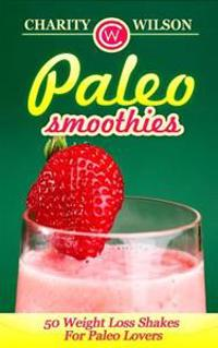 Paleo Smoothies: 50 Weight Loss Shakes for Paleo Lovers