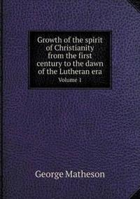 Growth of the Spirit of Christianity from the First Century to the Dawn of the Lutheran Era Volume 1