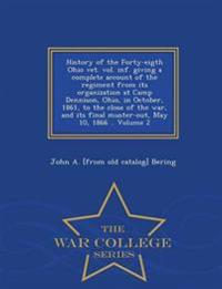History of the Forty-Eigth Ohio Vet. Vol. INF. Giving a Complete Account of the Regiment from Its Organization at Camp Dennison, Ohio, in October, 1861, to the Close of the War, and Its Final Muster-Out, May 10, 1866 .. Volume 2 - War College Series