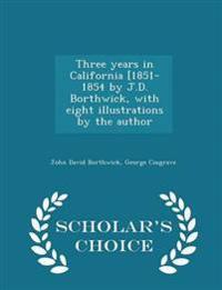 Three Years in California [1851-1854 by J.D. Borthwick, with Eight Illustrations by the Author - Scholar's Choice Edition