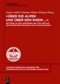 -Uber Die Alpen Und Uber Den Rhein...-: Beitrage Zu Den Anfangen Und Zum Verlauf Der Romischen Expansion Nach Mitteleuropa