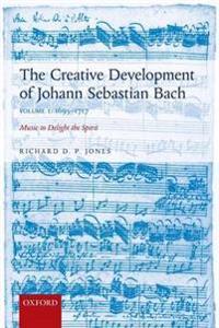 Creative Development of Johann Sebastian Bach: 1695-1717 Volume I: Music to Delight the Spirit
