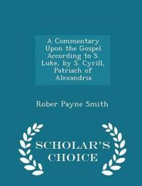 A Commentary Upon the Gospel According to S. Luke, by S. Cyrill, Patriach of Alexandria - Scholar's Choice Edition