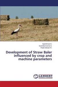 Development of Straw Baler Influenced by Crop and Machine Parameters