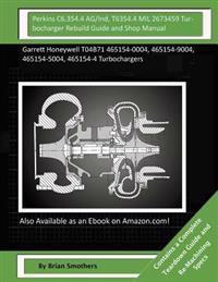 Perkins C6.354.4 Ag/Ind, T6354.4 Mil 2673459 Turbocharger Rebuild Guide and Shop: Garrett Honeywell T04b71 465154-0004, 465154-9004, 465154-5004, 4651