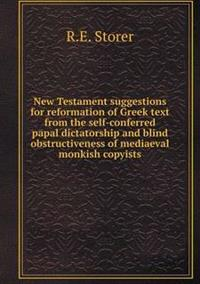 New Testament Suggestions for Reformation of Greek Text from the Self-Conferred Papal Dictatorship and Blind Obstructiveness of Mediaeval Monkish Copyists