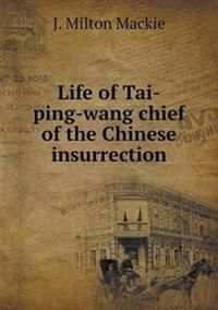 Life of Tai-Ping-Wang Chief of the Chinese Insurrection