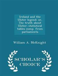 Ireland and the Ulster Legend; Or, the Truth about Ulster; Statistical Tables Comp. from Parliamenta - Scholar's Choice Edition