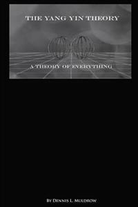 Yang Yin Theory: Yang Yin Theory Is a True Theory of Everything