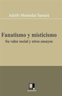 Fanatismo y Misticismo. Su Valor Social y Otros Ensayos