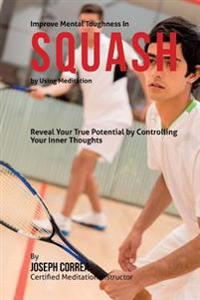 Improve Mental Toughness in Squash by Using Meditation: Reveal Your True Potential by Controlling Your Inner Thoughts