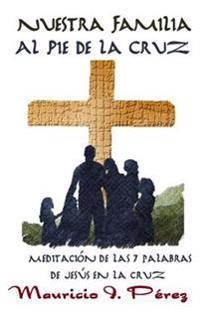 Nuestra Familia Al Pie de la Cruz: Meditación de Las Siete Palabras de Jesús En La Cruz
