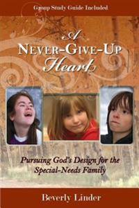 A Never-Give-Up Heart: Pursuing God's Design for the Special-Needs Family