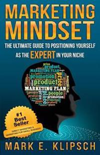 Marketing Mindset: The Ultimate Guide to Positioning Yourself as the Expert in Your Niche