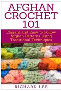Afghan Crochet 101: Elegant and Easy to Follow Afghan Patterns Using Traditional Techniques