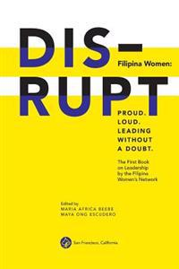Disrupt. Filipina Women: Proud. Loud. Leading Without a Doubt.: The First Book on Leadership by the Filipina Women's Network