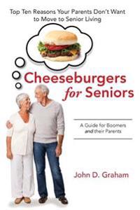 Cheeseburgers for Seniors: Top Ten Reasons Your Parents Don't Want to Move to Senior Living - A Guide for Boomers and Their Parents