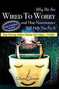 Why We Are Wired to Worry and How Neuroscience Will Help You Fix It: Stop Stressing, Reduce Anxiety, Feel Happy, Finally!