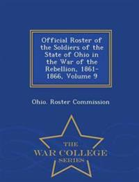Official Roster of the Soldiers of the State of Ohio in the War of the Rebellion, 1861-1866, Volume 9 - War College Series