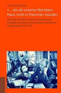 ... ALS OB Unseres Nachbars Haus Nicht in Flammen Stunde: Paul Vogt, Karl Barth Und Das Schweizerische Evangelische Hilfswerk Fur Die Bekennende Kirch