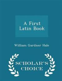 A First Latin Book - Scholar's Choice Edition