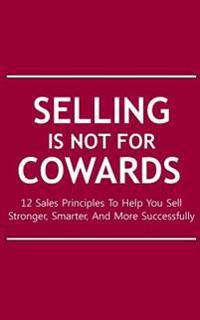 Selling Is Not for Cowards: 12 Sales Principles to Help You Sell Stronger, Smarter, and More Successfully