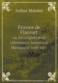 Etienne de Flacourt Ou, Les Origines de La Colonisation Francaise a Madagascar 1648-1661